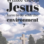 what does jesus have to do with the environment? Why Christians should care for the planet